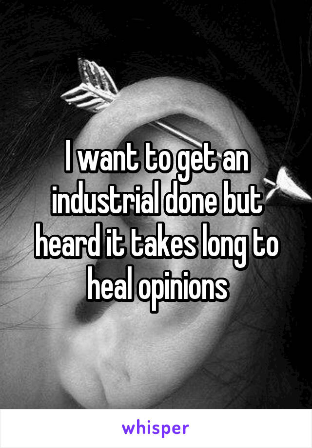 I want to get an industrial done but heard it takes long to heal opinions