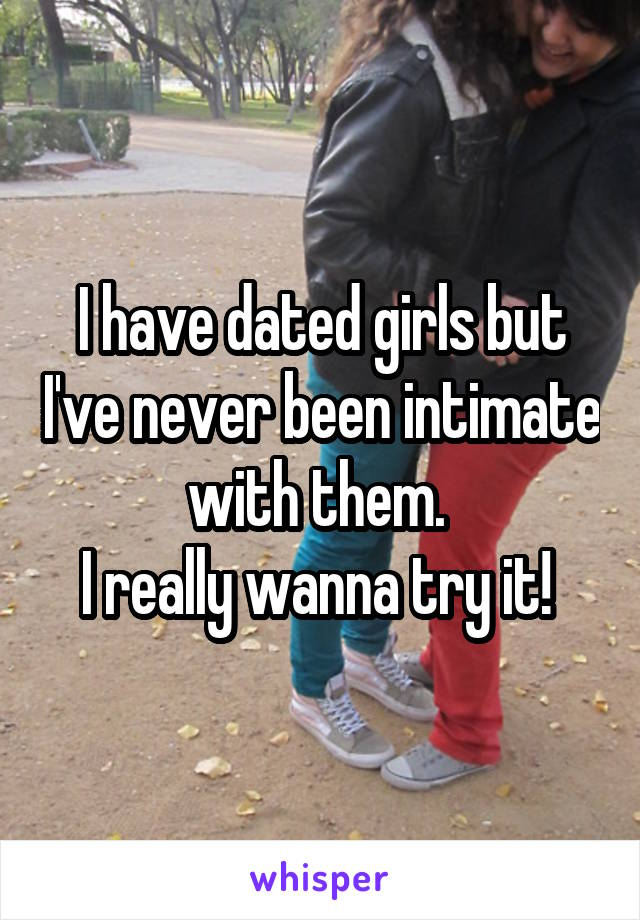 I have dated girls but I've never been intimate with them.  I really wanna try it!