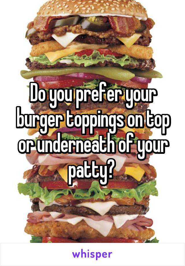 Do you prefer your burger toppings on top or underneath of your patty?