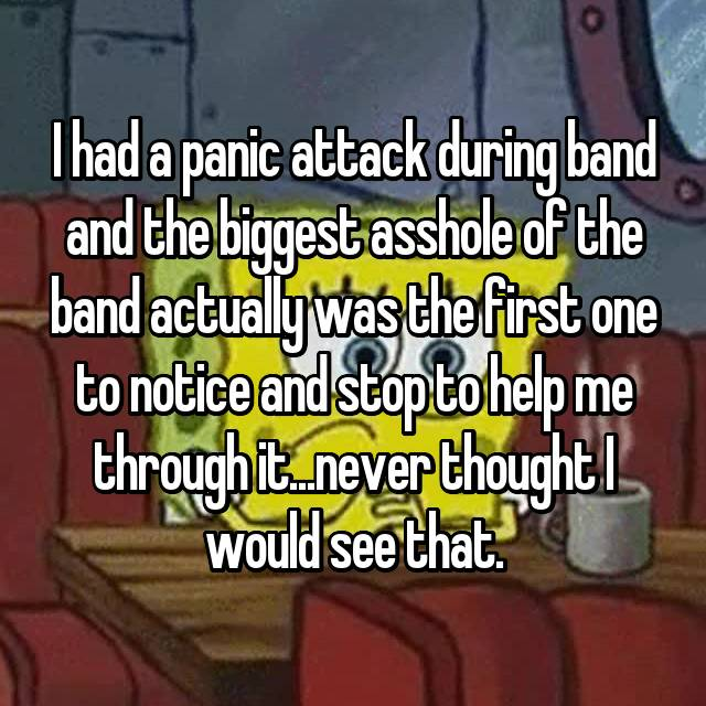 I had a panic attack during band and the biggest asshole of the band actually was the first one to notice and stop to help me through it...never thought I would see that.