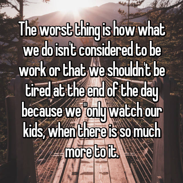 """The worst thing is how what we do isn't considered to be work or that we shouldn't be tired at the end of the day because we """"only watch our kids, when there is so much more to it."""