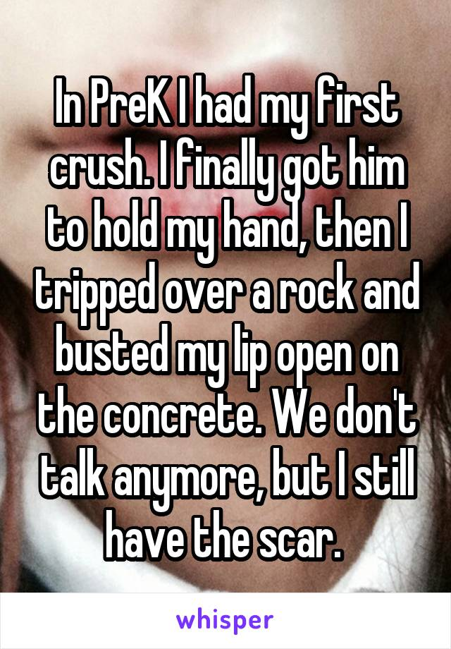 In PreK I had my first crush. I finally got him to hold my hand, then I tripped over a rock and busted my lip open on the concrete. We don't talk anymore, but I still have the scar.