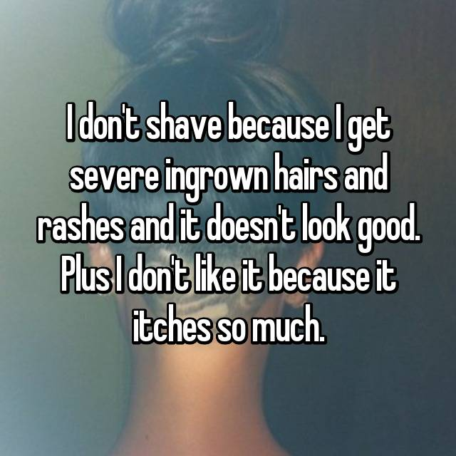 I don't shave because I get severe ingrown hairs and rashes and it doesn't look good. Plus I don't like it because it itches so much.
