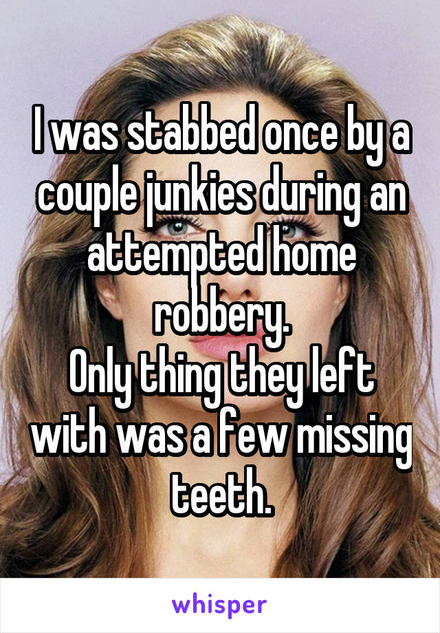 I was stabbed once by a couple junkies during an attempted home robbery. Only thing they left with was a few missing teeth.