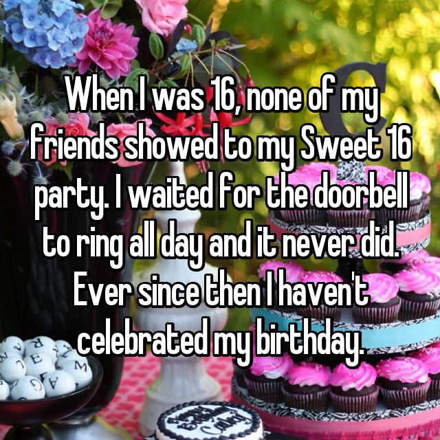 When I was 16, none of my friends showed to my Sweet 16 party. I waited for the doorbell to ring all day and it never did. Ever since then I haven't celebrated my birthday.
