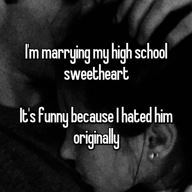 I'm marrying my high school sweetheart  It's funny because I hated him originally