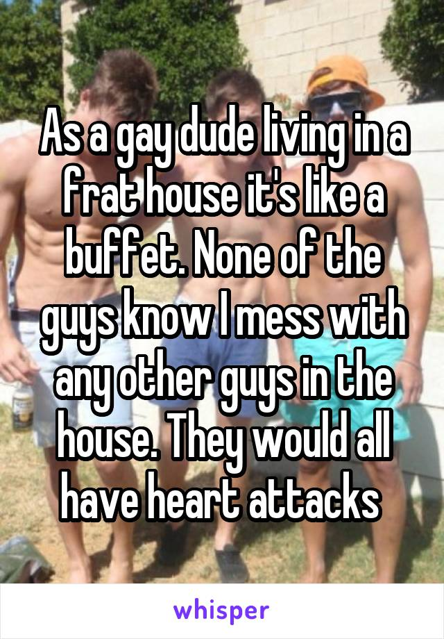 As a gay dude living in a frat house it's like a buffet. None of the guys know I mess with any other guys in the house. They would all have heart attacks