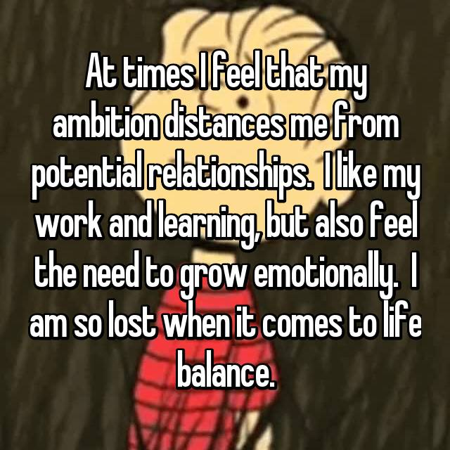 At times I feel that my ambition distances me from potential relationships.  I like my work and learning, but also feel the need to grow emotionally.  I am so lost when it comes to life balance.