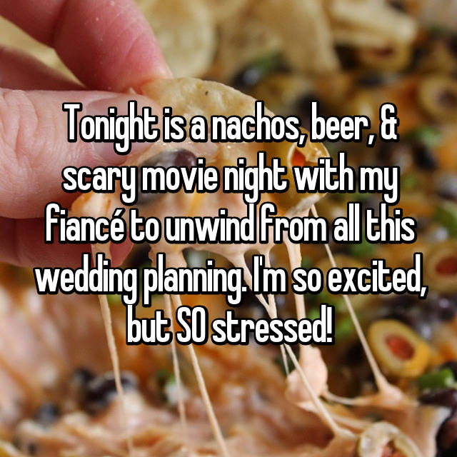 Tonight is a nachos, beer, & scary movie night with my fiancé to unwind from all this wedding planning. I'm so excited, but SO stressed!