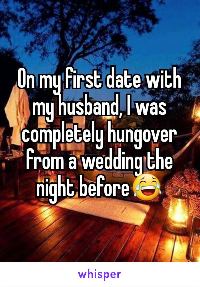 On my first date with my husband, I was completely hungover from a wedding the night before😂