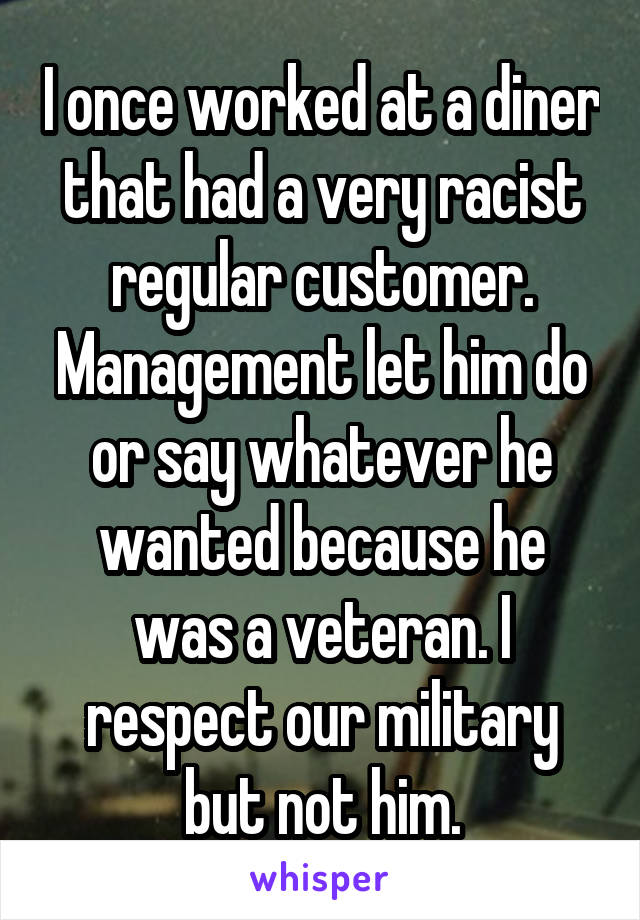 I once worked at a diner that had a very racist regular customer. Management let him do or say whatever he wanted because he was a veteran. I respect our military but not him.