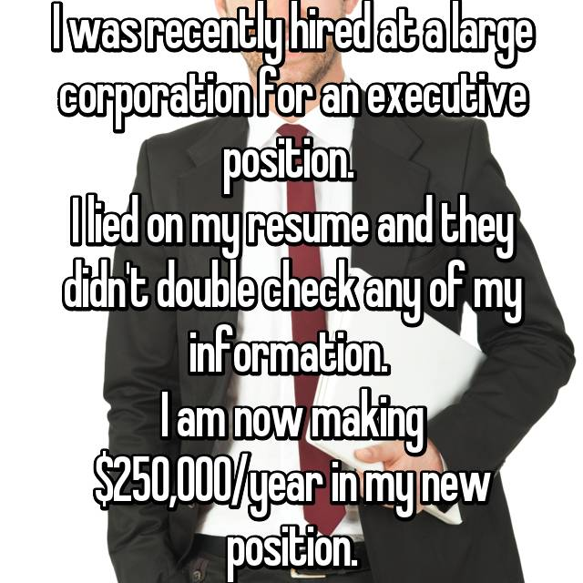 I was recently hired at a large corporation for an executive position.  I lied on my resume and they didn't double check any of my information.  I am now making $250,000/year in my new position.