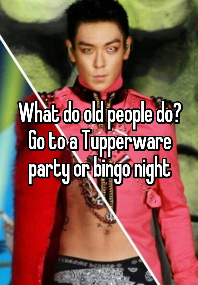 What Do Old People Do Go To A Tupperware Party Or Bingo Night