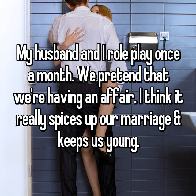 My husband and I role play once a month. We pretend that we're having an affair. I think it really spices up our marriage & keeps us young.