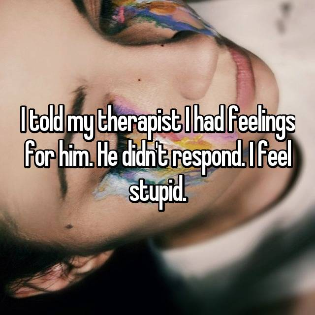 I told my therapist I had feelings for him. He didn't respond. I feel stupid.