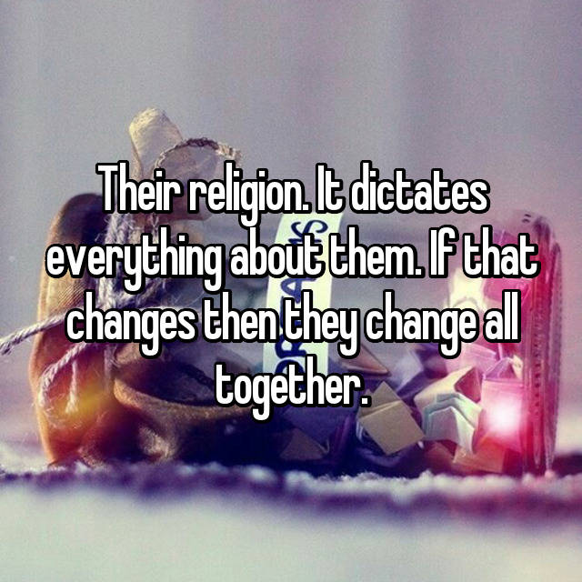 Their religion. It dictates everything about them. If that changes then they change all together.