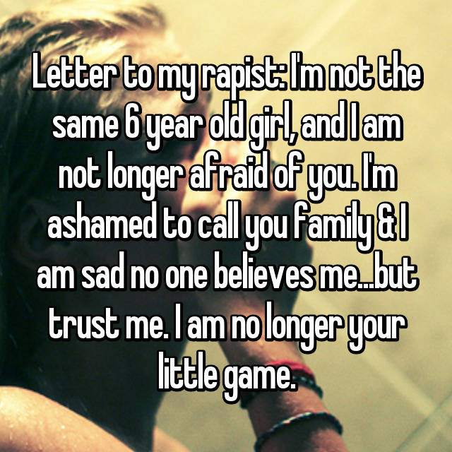 Letter to my rapist: I'm not the same 6 year old girl, and I am not longer afraid of you. I'm ashamed to call you family & I am sad no one believes me...but trust me. I am no longer your little game.