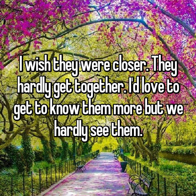 I wish they were closer. They hardly get together. I'd love to get to know them more but we hardly see them.