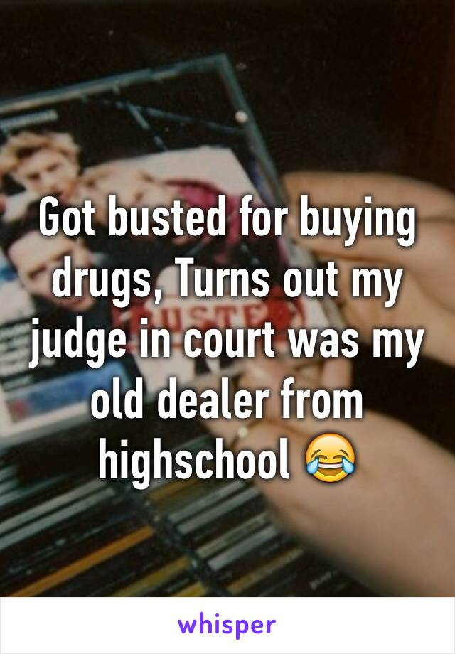 Got busted for buying drugs, Turns out my judge in court was my old dealer from highschool 😂