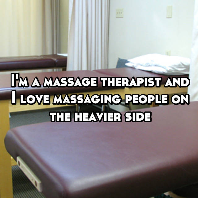 I'm a massage therapist and I love massaging people on the heavier side🙊