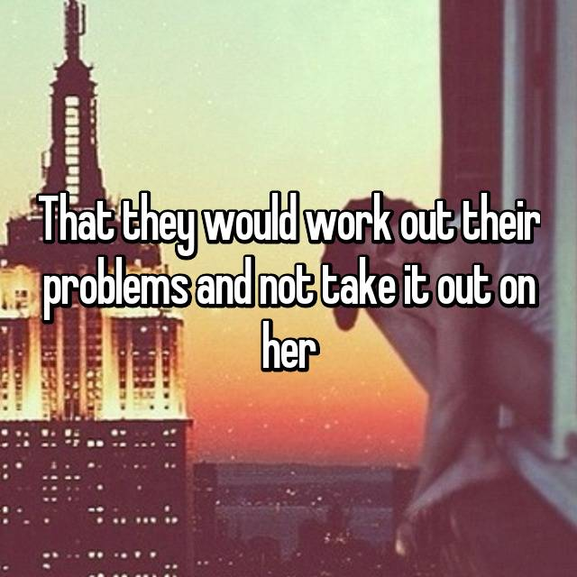 That they would work out their problems and not take it out on her