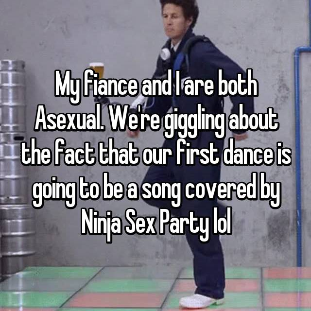 My fiance and I are both Asexual. We're giggling about the fact that our first dance is going to be a song covered by Ninja Sex Party lol