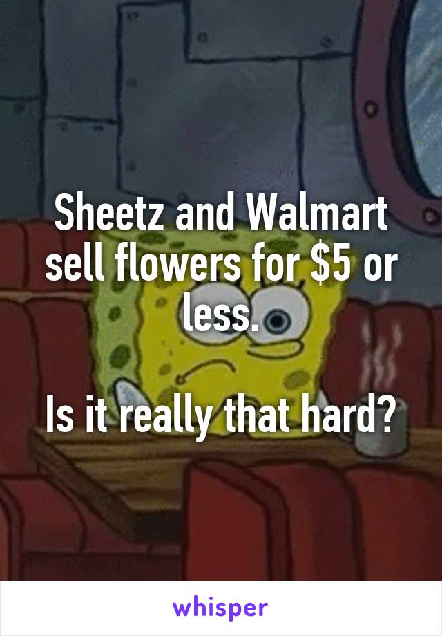 Sheetz and Walmart sell flowers for $5 or less. Is it really that hard?