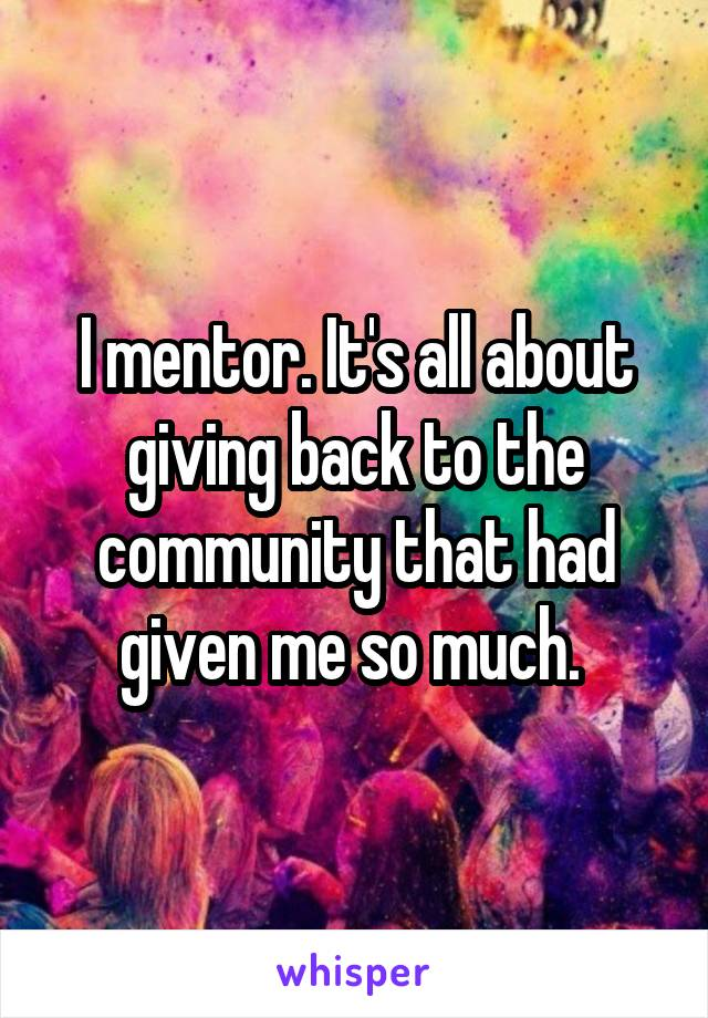 I mentor. It's all about giving back to the community that had given me so much.