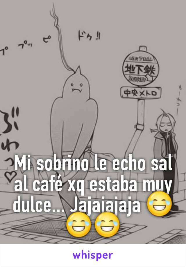 Mi sobrino le echo sal al café xq estaba muy dulce... Jajajajaja 😂😂😂
