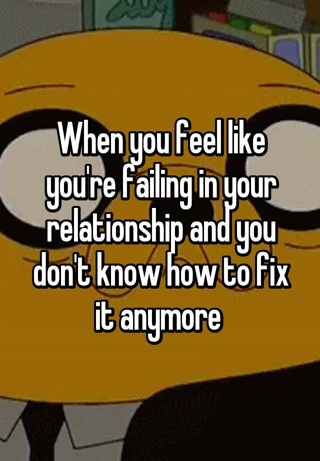 When you feel like you're failing in your relationship and you don't