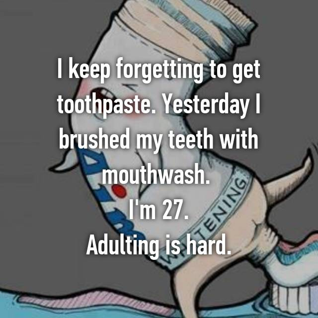 I keep forgetting to get toothpaste. Yesterday I brushed my teeth with mouthwash.  I'm 27. Adulting is hard.