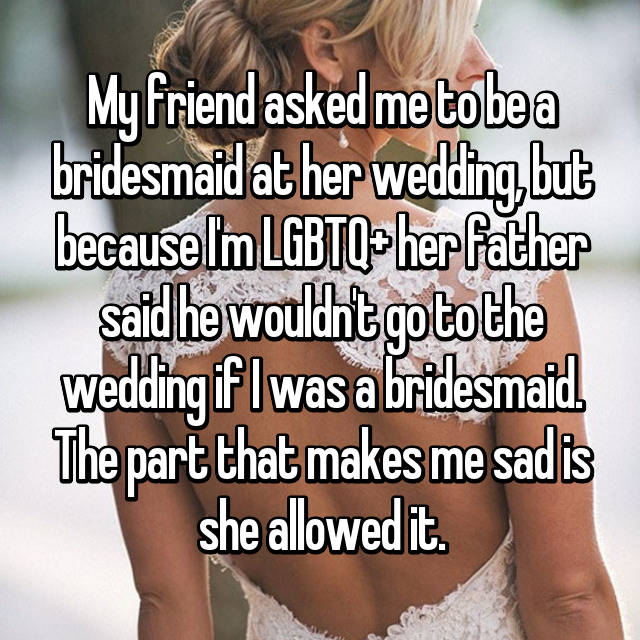 My friend asked me to be a bridesmaid at her wedding, but because I'm LGBTQ+ her father said he wouldn't go to the wedding if I was a bridesmaid. The part that makes me sad is she allowed it.