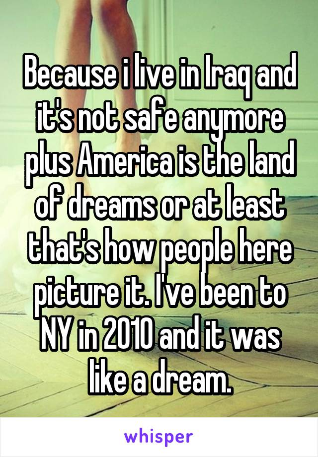 Because i live in Iraq and it's not safe anymore plus America is the land of dreams or at least that's how people here picture it. I've been to NY in 2010 and it was like a dream.
