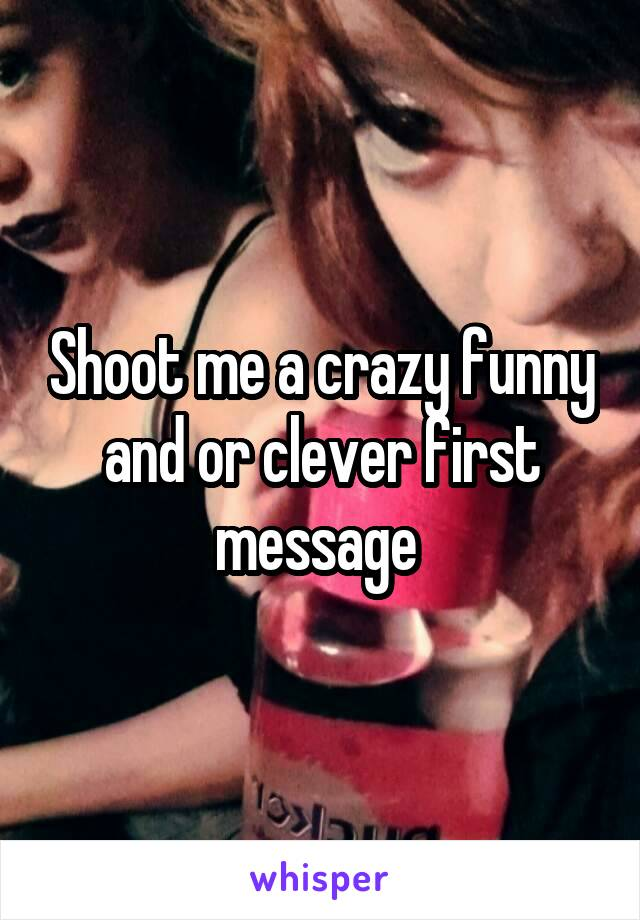 Shoot me a crazy funny and or clever first message
