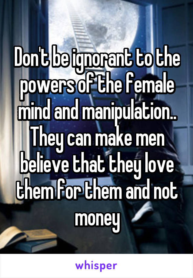 Don't be ignorant to the powers of the female mind and manipulation