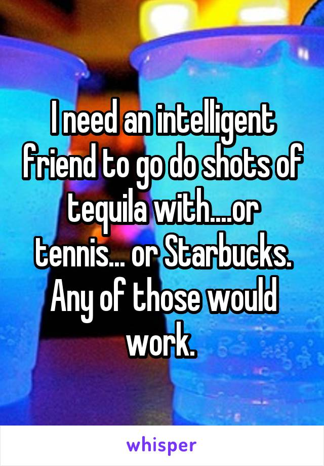 I need an intelligent friend to go do shots of tequila with....or tennis... or Starbucks. Any of those would work.