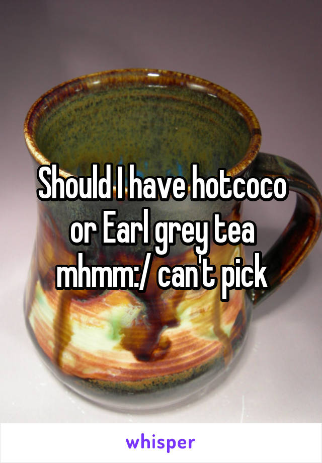Should I have hotcoco or Earl grey tea mhmm:/ can't pick