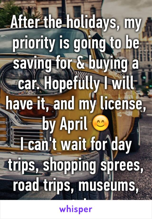 After the holidays, my priority is going to be saving for & buying a car. Hopefully I will have it, and my license, by April 😊 I can't wait for day trips, shopping sprees, road trips, museums, etc!