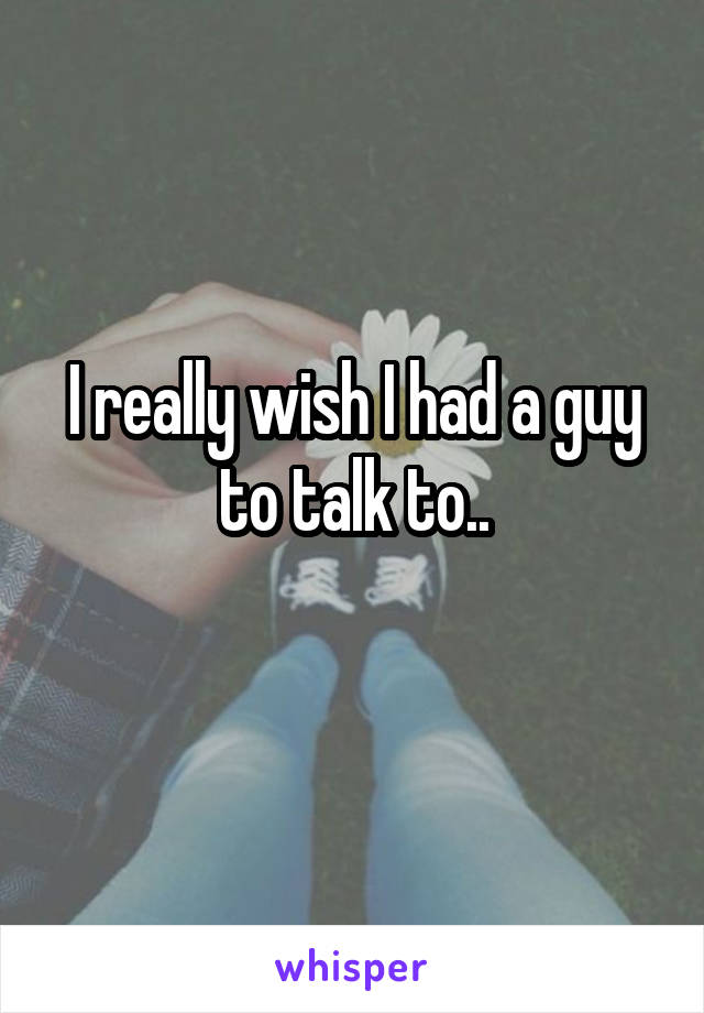 I really wish I had a guy to talk to..