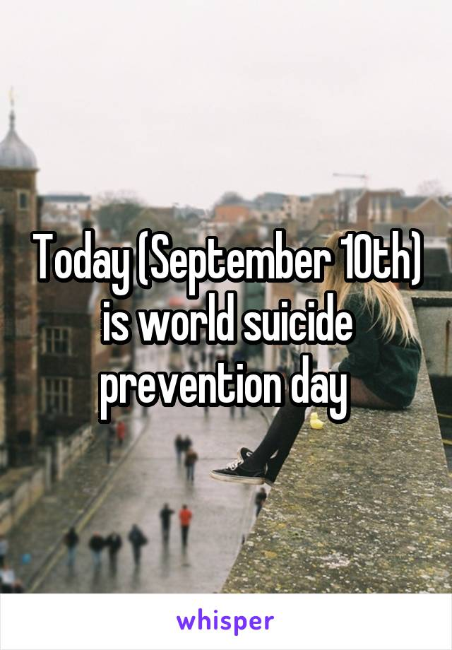 Today (September 10th) is world suicide prevention day