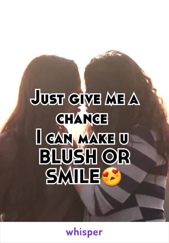 Just give me a chance  I can make u  BLUSH OR SMILE😍