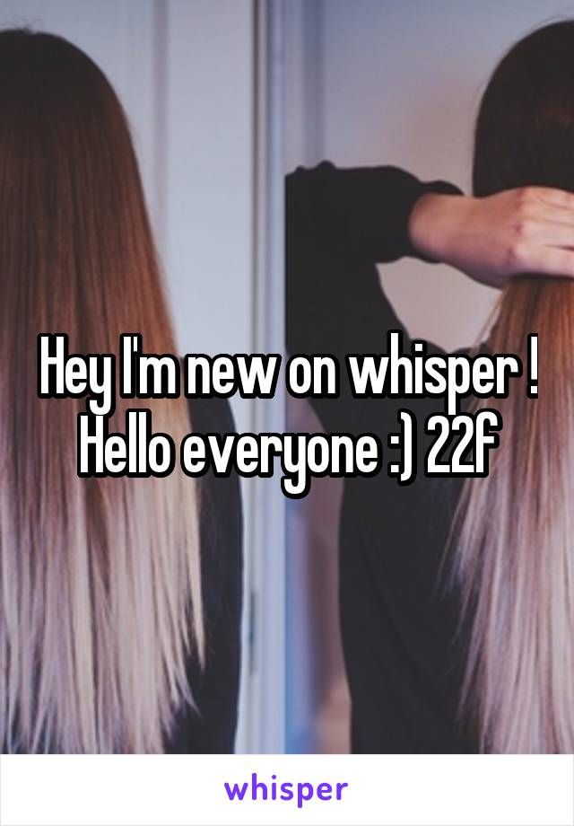 Hey I'm new on whisper ! Hello everyone :) 22f