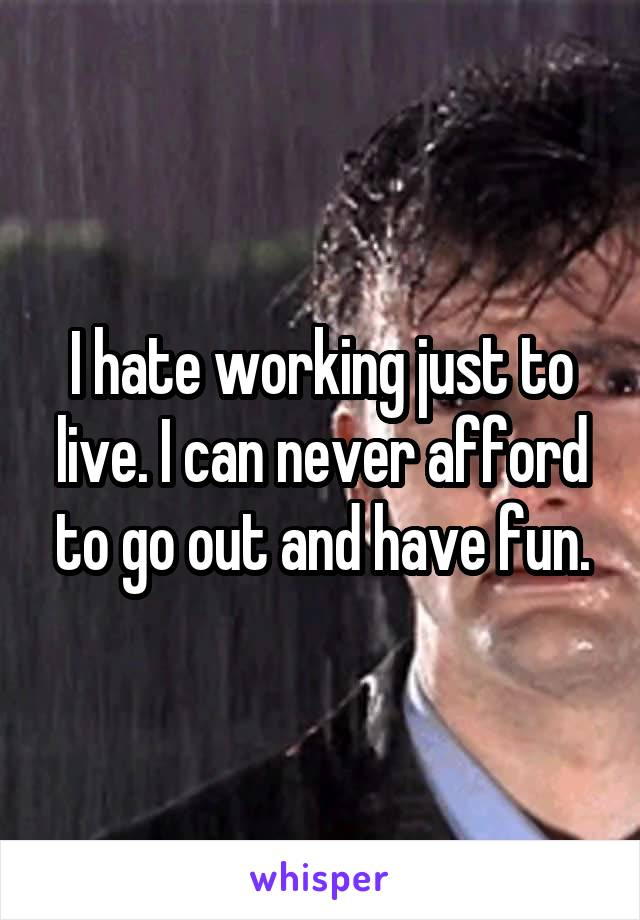 I hate working just to live. I can never afford to go out and have fun.