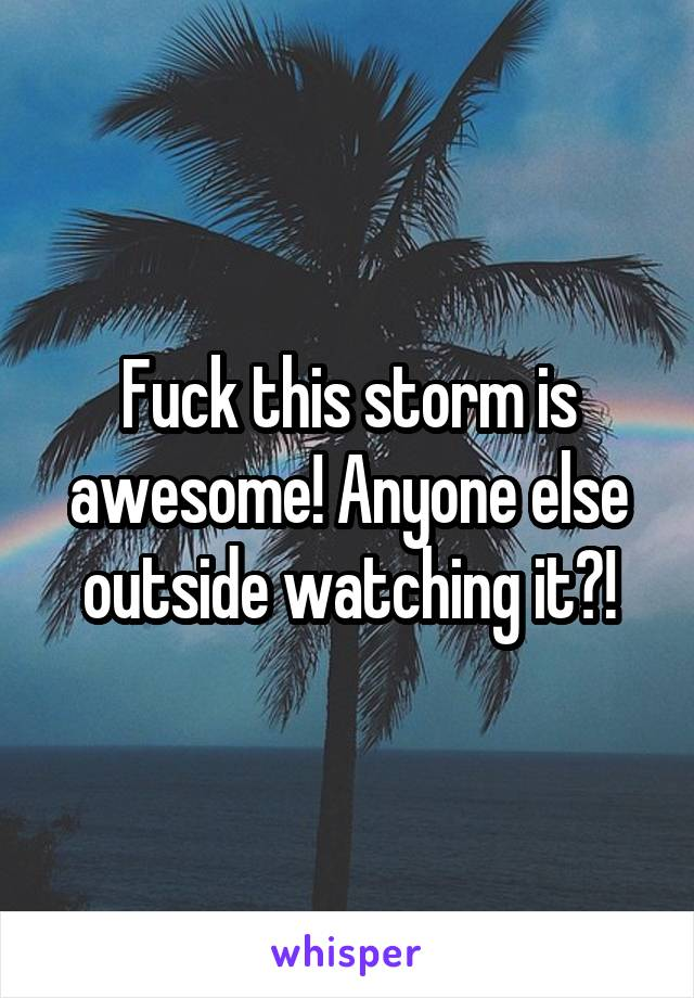 Fuck this storm is awesome! Anyone else outside watching it?!