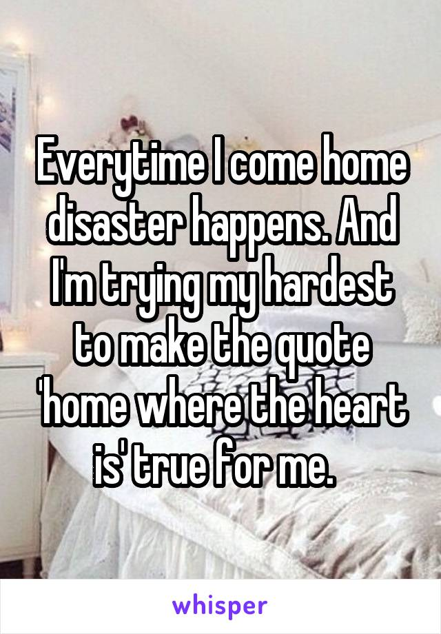 Everytime I come home disaster happens. And I'm trying my hardest to make the quote 'home where the heart is' true for me.