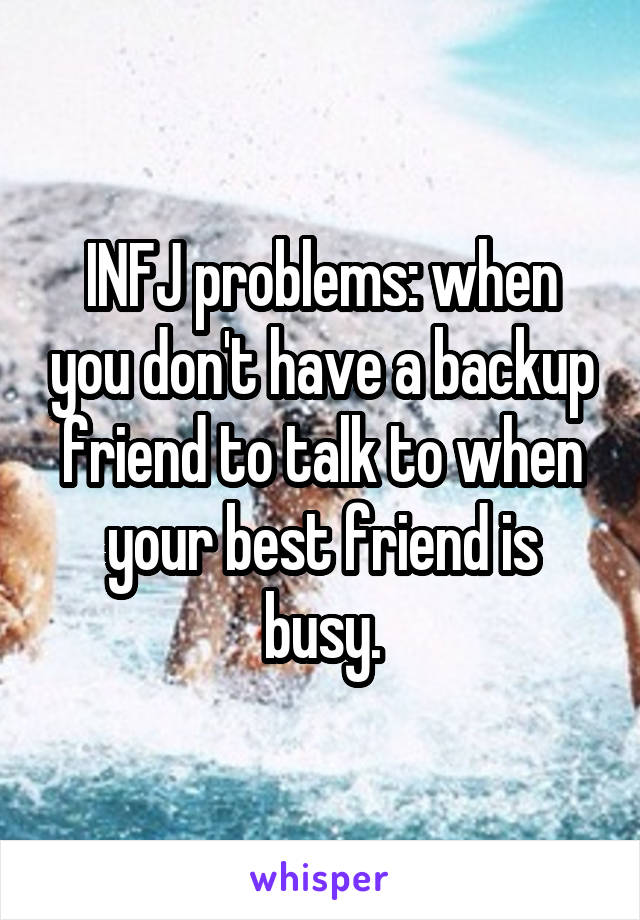 INFJ problems: when you don't have a backup friend to talk to when your best friend is busy.