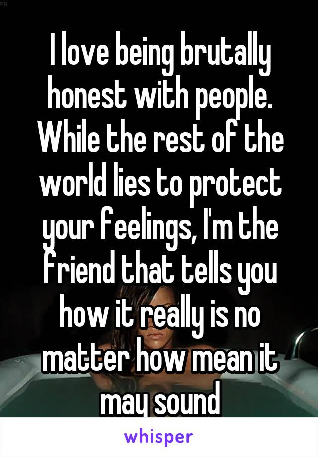 I love being brutally honest with people. While the rest of the world lies to protect your feelings, I'm the friend that tells you how it really is no matter how mean it may sound