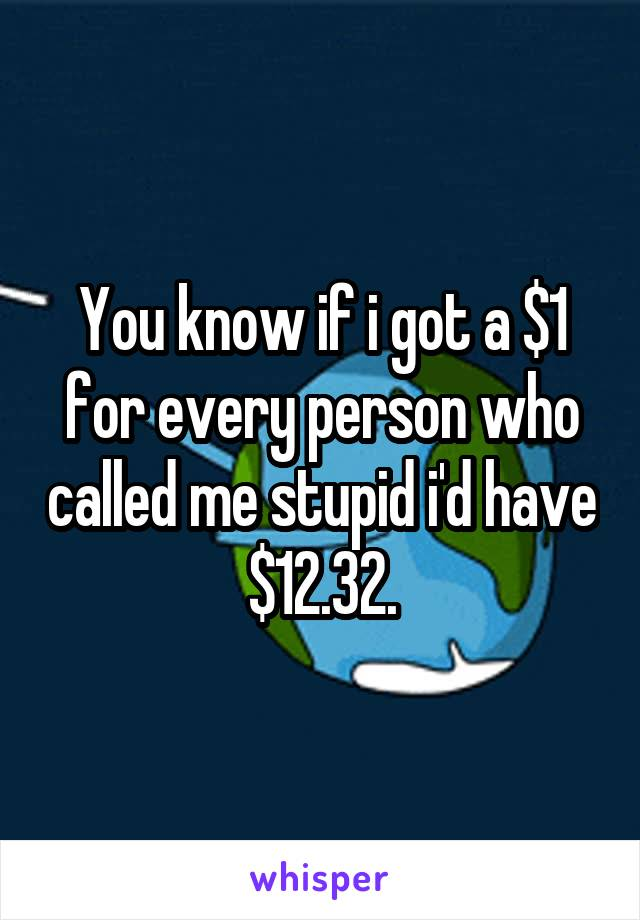 You know if i got a $1 for every person who called me stupid i'd have $12.32.