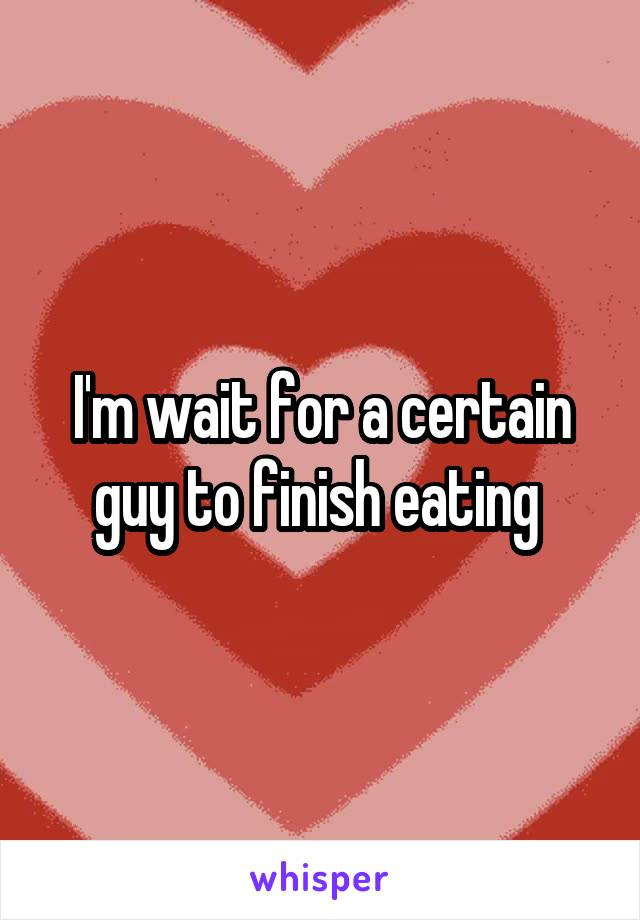 I'm wait for a certain guy to finish eating