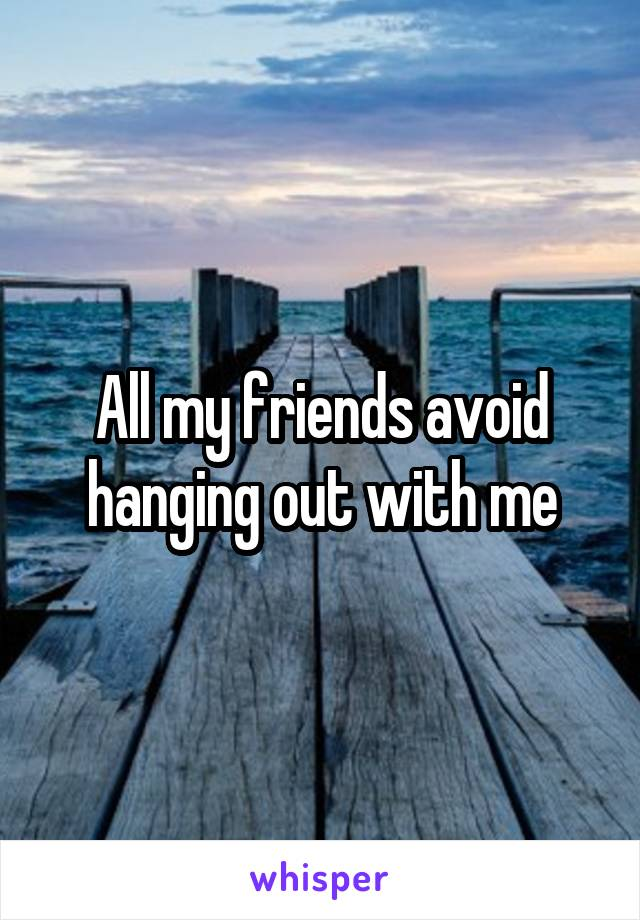 All my friends avoid hanging out with me